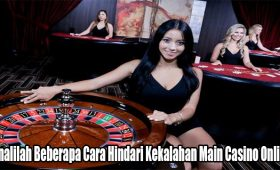 Kenalilah Beberapa Cara Hindari Kekalahan Main Casino Online