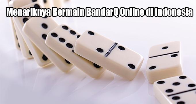Menariknya Bermain BandarQ Online di Indonesia