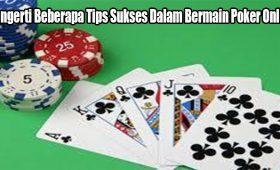 Mengerti Beberapa Tips Sukses Dalam Bermain Poker Online