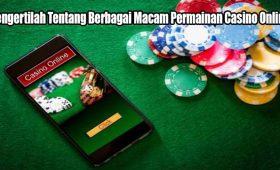 Mengertilah Tentang Berbagai Macam Permainan Casino Online