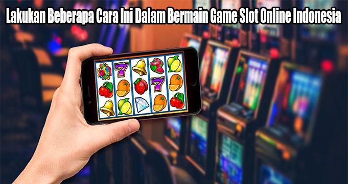 Lakukan Beberapa Cara Ini Dalam Bermain Game Slot Online Indonesia